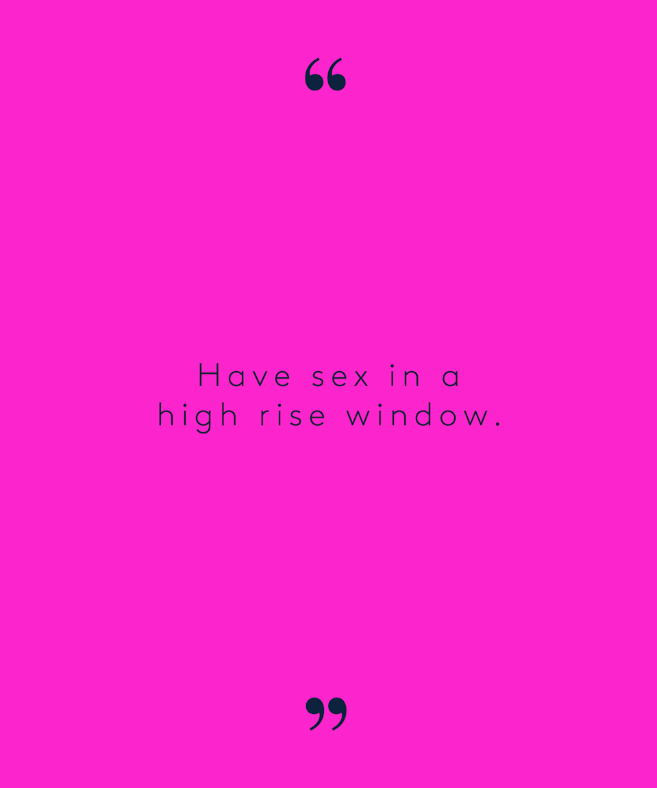 """<p>""""I really want to have sex in a high rise window. Like at least 50 floors up."""" – <a href=""""https://www.reddit.com/r/AskReddit/comments/31hrso/men_of_reddit_what_are_your_craziest_sexual/cq1oior/"""" rel=""""nofollow noopener"""" target=""""_blank"""" data-ylk=""""slk:mynameistoast"""" class=""""link rapid-noclick-resp"""">mynameistoast</a> via Reddit</p>"""