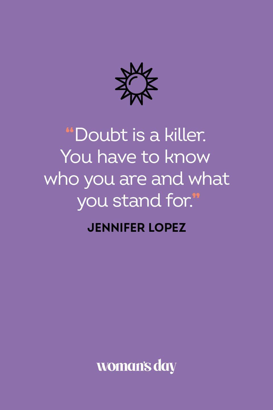 <p>Doubt is a killer. You have to know who you are and what you stand for.</p>