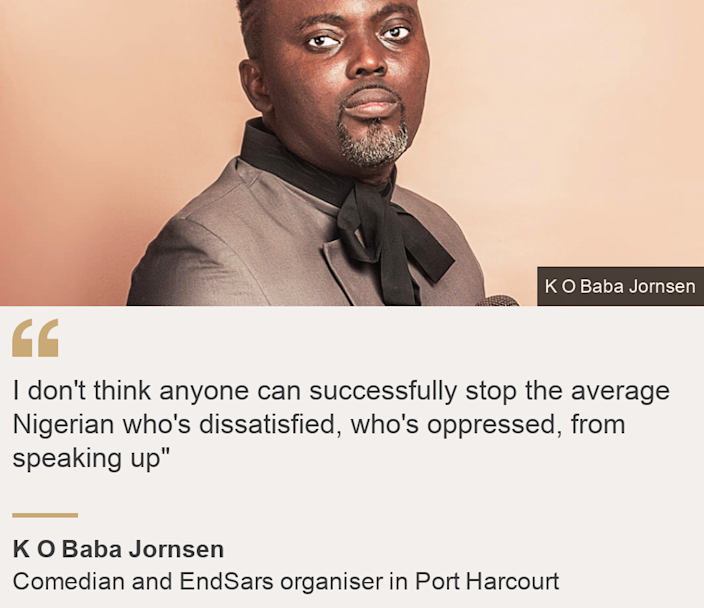 """""""I don't think anyone can successfully stop the average Nigerian who's dissatisfied, who's oppressed, from speaking up"""""""", Source:  K O Baba Jornsen, Source description: Comedian and EndSars organiser in Port Harcourt, Image:  K O Baba Jornsen"""