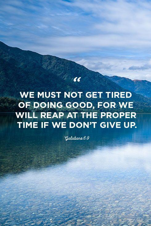"""<p>""""We must not get tired of doing good, for we will reap at the proper time if we don't give up.""""</p>"""