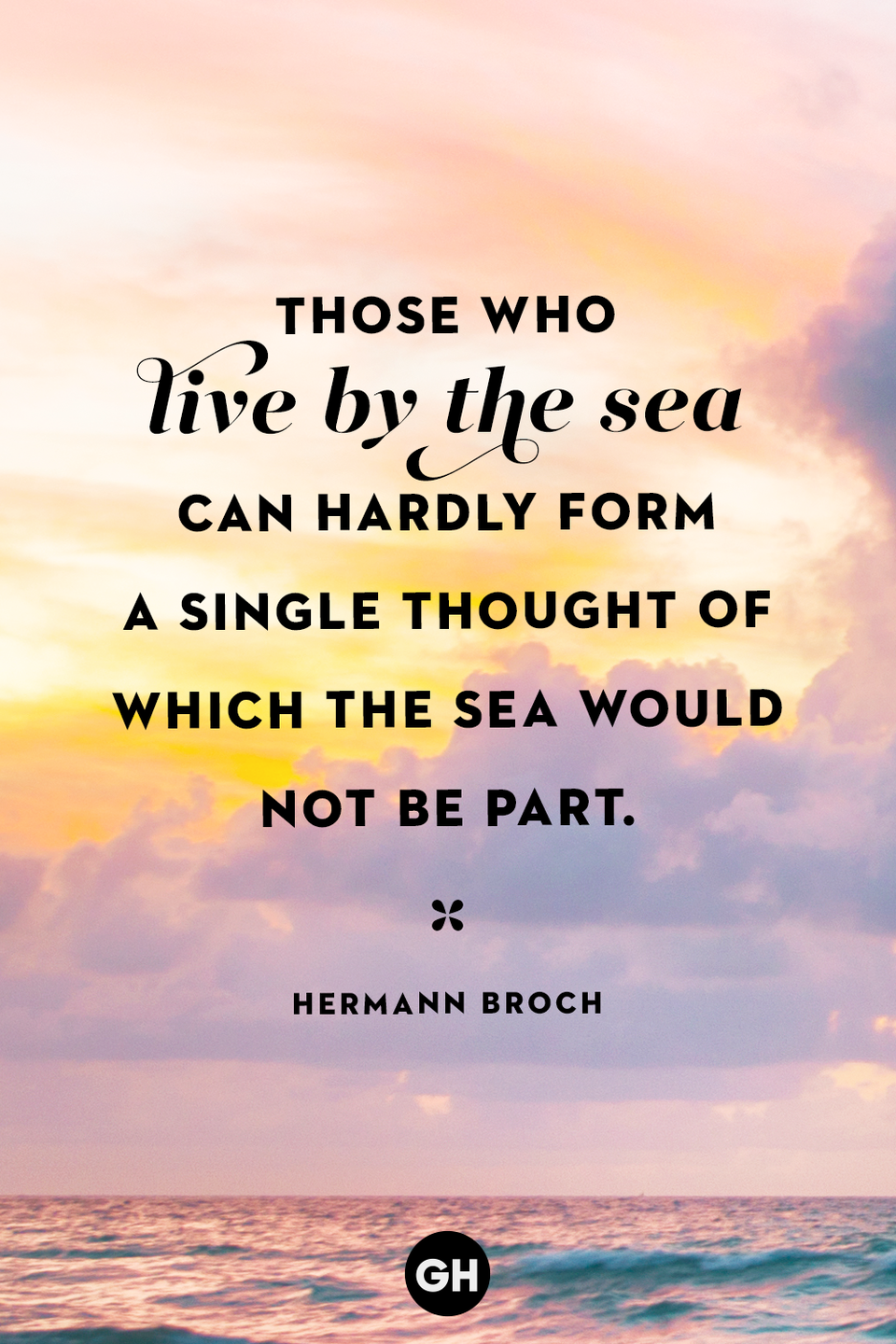 "<p>""Those who live by the sea can hardly form a single thought of which the sea would not be part.""</p>"