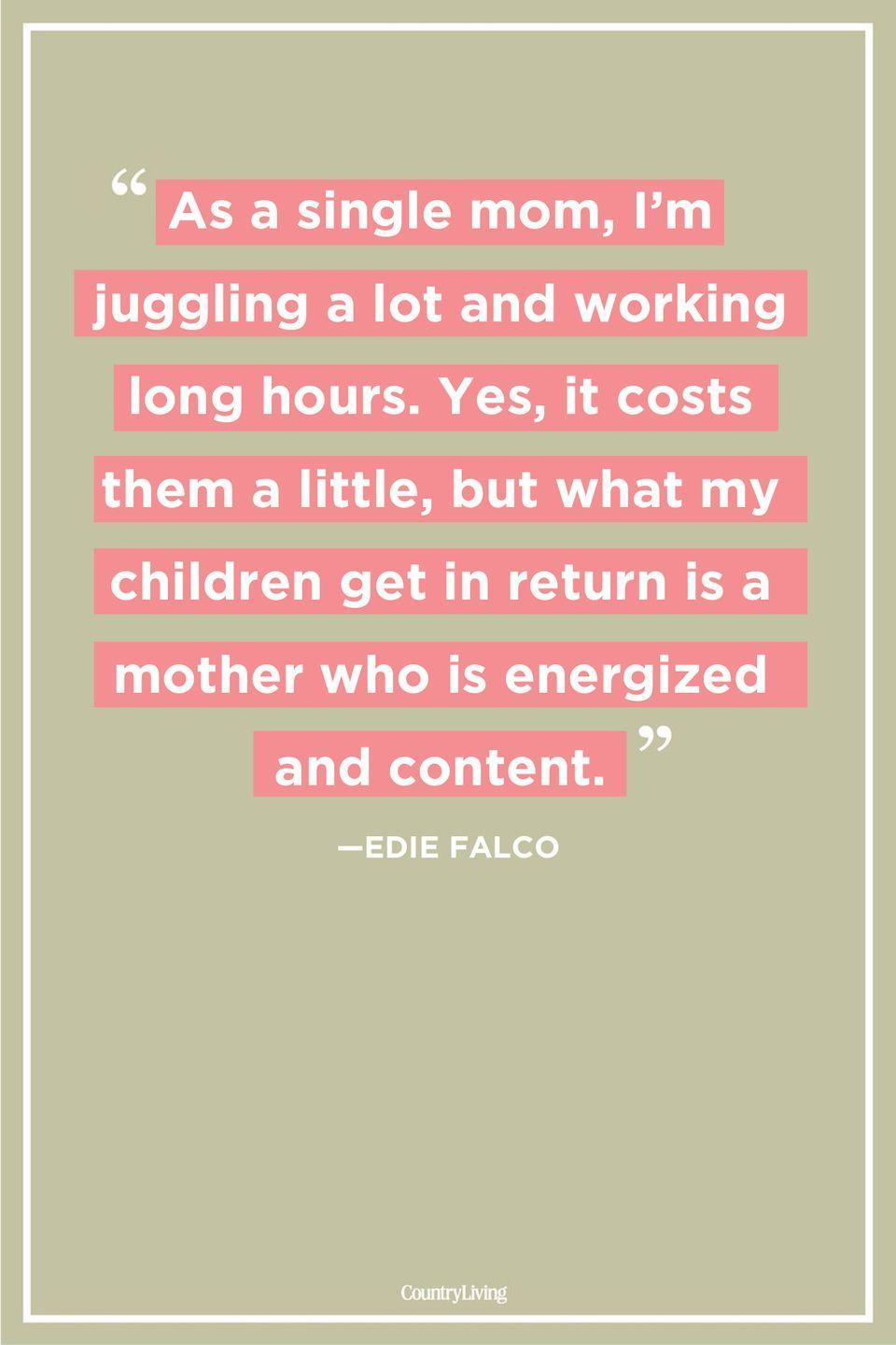 "<p>""As a single mom, I'm juggling a lot and working long hours. Yes, it costs them a little, but what my children get in return is a mother who is energized and content."" </p>"