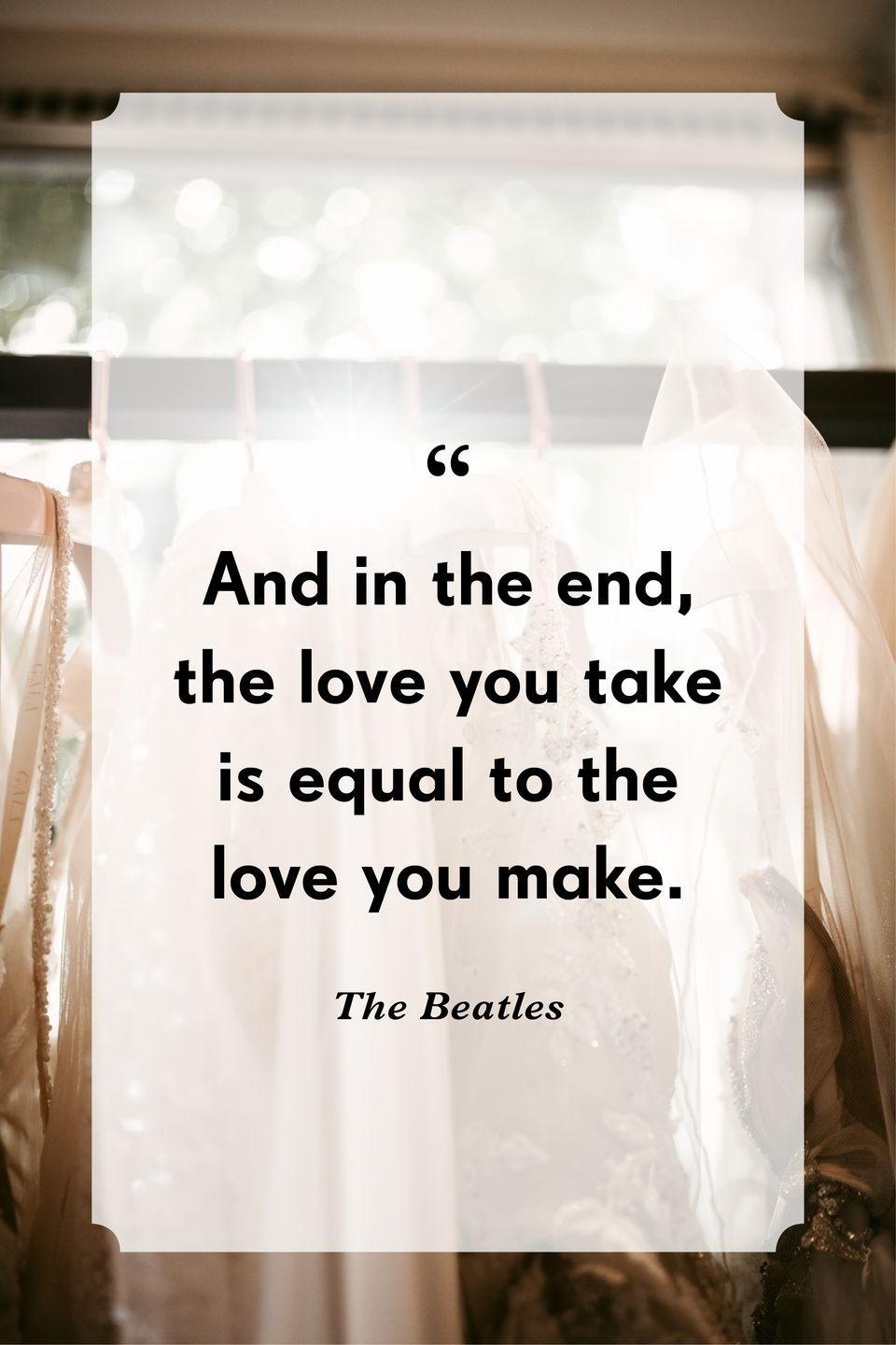 """<p>""""And in the end, the love you take is equal to the love you make.""""</p>"""