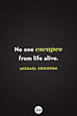 <p>No one escapes from life alive.</p>