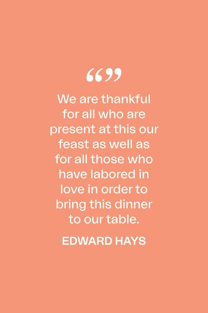 """<p>""""We are thankful for all who are present at this our feast as well as for all those who have labored in love in order to bring this dinner to our table,"""" writer and spiritual leader, Edward Hays, <a href=""""https://www.xavier.edu/jesuitresource/online-resources/prayer-index/thanksgiving-prayers"""" rel=""""nofollow noopener"""" target=""""_blank"""" data-ylk=""""slk:said in a 1979 prayer."""" class=""""link rapid-noclick-resp"""">said in a 1979 prayer.</a></p>"""