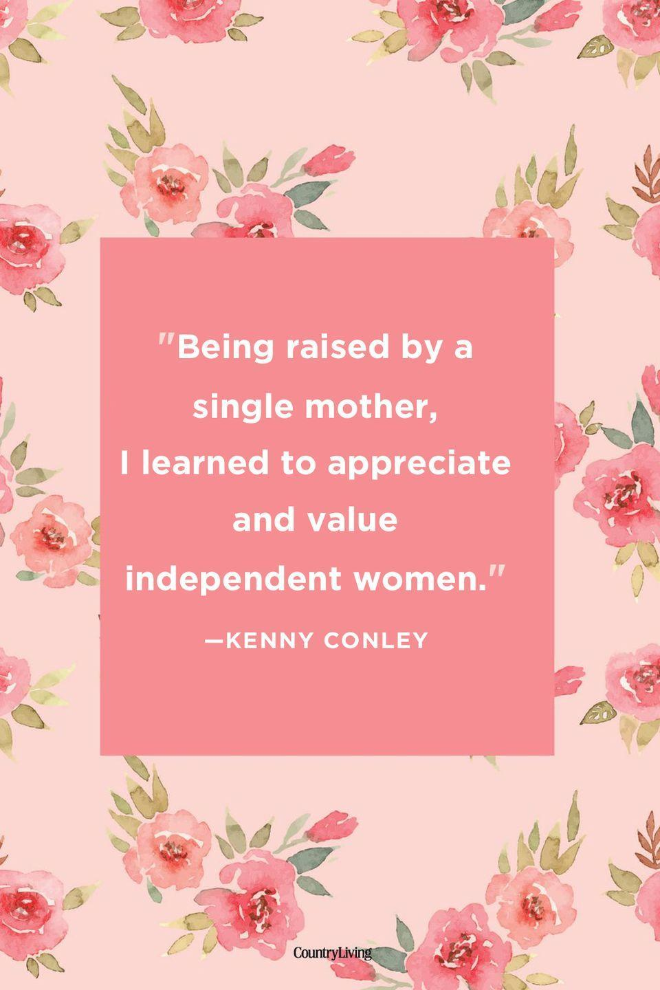 "<p>""Being raised by a single mother, I learned to appreciate and value independent women.""</p>"
