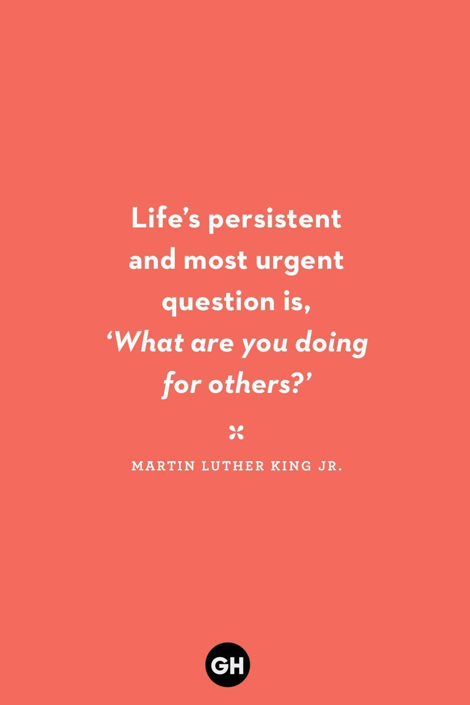 <p>Life's persistent and most urgent question is, 'What are you doing for others?</p>