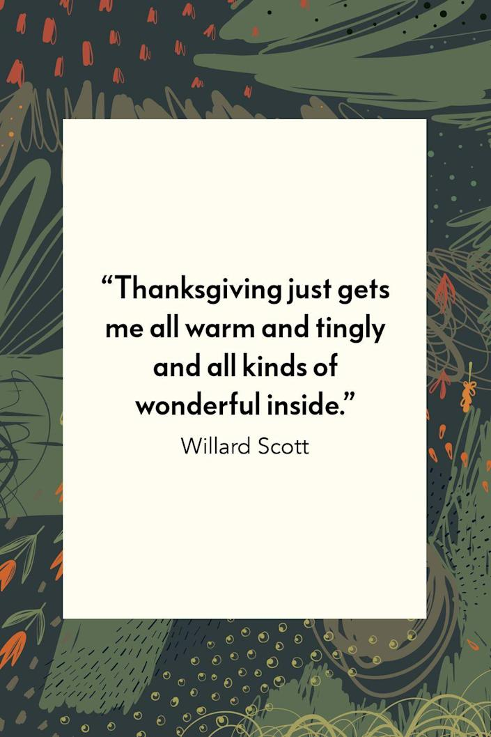 """<p>TV personality Willard Scott wrote, """"Thanksgiving just gets me all warm and tingly and all kinds of wonderful inside"""" in his book <em><a href=""""https://webcache.googleusercontent.com/search?q=cache%3A33Wf-lAMHh0J%3Ahttps%3A%2F%2Fwww.amazon.com%2FAmerica-My-Neighborhood-Willard-Scott%2Fdp%2F0671672568+&cd=1&hl=en&ct=clnk&gl=us"""" rel=""""nofollow noopener"""" target=""""_blank"""" data-ylk=""""slk:America Is My Neighborhood"""" class=""""link rapid-noclick-resp"""">America Is My Neighborhood</a></em>.</p>"""