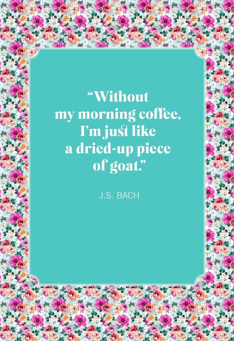 """<p>""""Without my morning coffee, I'm just like a dried-up piece of goat.""""</p>"""