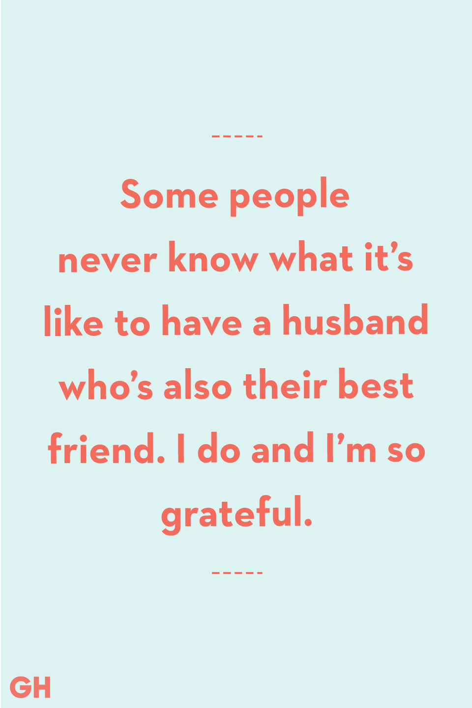 <p>Some people never know what it's like to have a husband who's also their best friend. I do and I'm so grateful.</p>