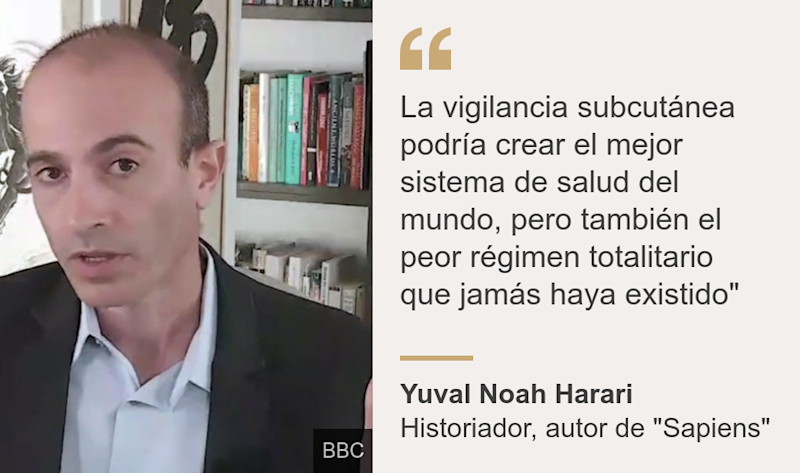 """La vigilancia subcutánea podría crear el mejor sistema de salud del mundo, pero también el peor régimen totalitario que jamás haya existido"""", Source: Yuval Noah Harari, Source description: Historiador, autor de ""Sapiens"", Image:"