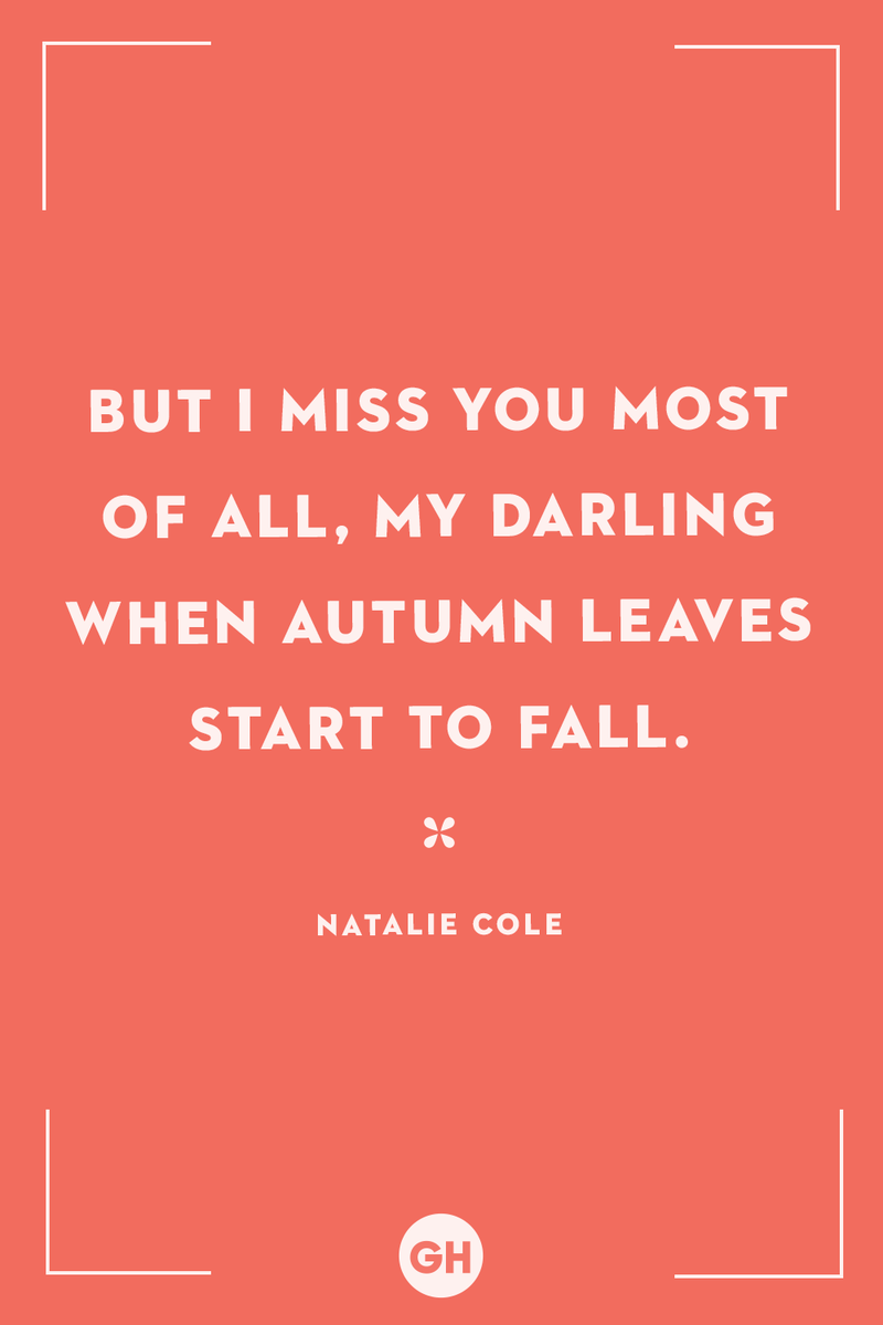 <p>But I miss you most of all, my darling when autumn leaves start to fall.</p>