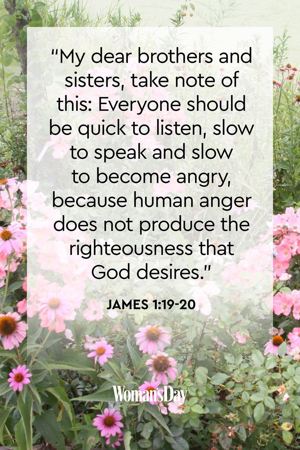 """<p>""""My dear brothers and sisters, take note of this: Everyone should be quick to listen, slow to speak and slow to become angry, because human anger does not produce the righteousness that God desires.""""</p><p><strong>The Good News</strong>: Keep your faith in God and trust that He will guide you in dealing with a situation. But try to react without anger because an angry person is prone to sinning and that goes against God's word.</p>"""