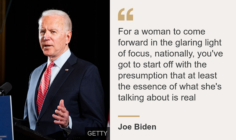 """""""For a woman to come forward in the glaring light of focus, nationally, you've got to start off with the presumption that at least the essence of what she's talking about is real"""", Source: Joe Biden, Source description: , Image: Joe Biden speaks at a campaign event"""