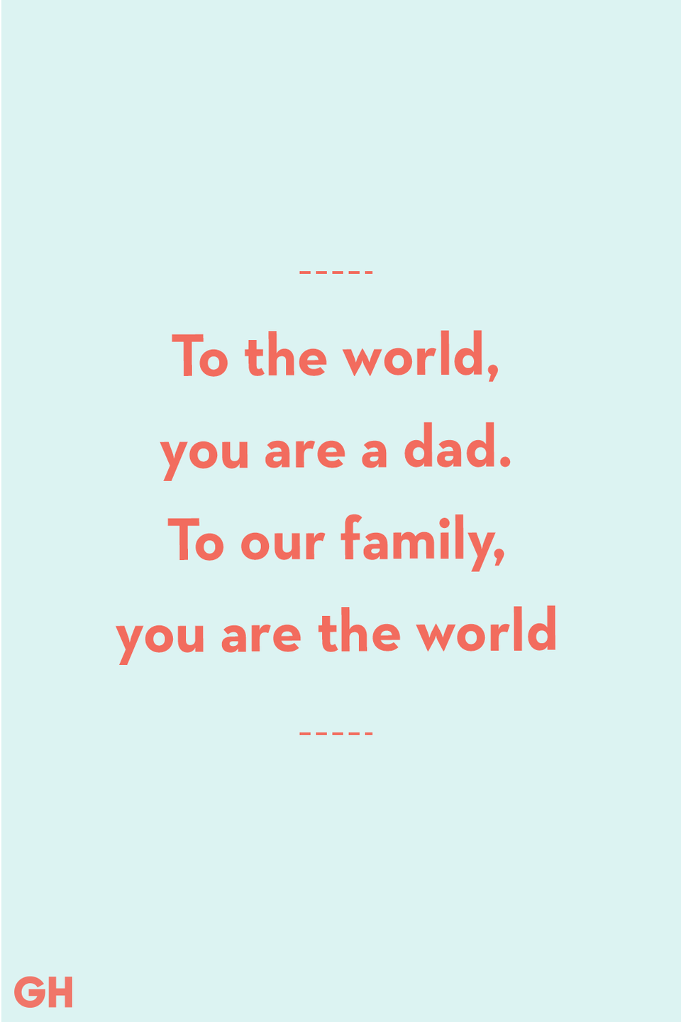 <p>To the world, you are a dad. To our family, you are the world.</p>