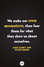 <p>We make our own monsters, then fear them for what they show us about ourselves. </p>