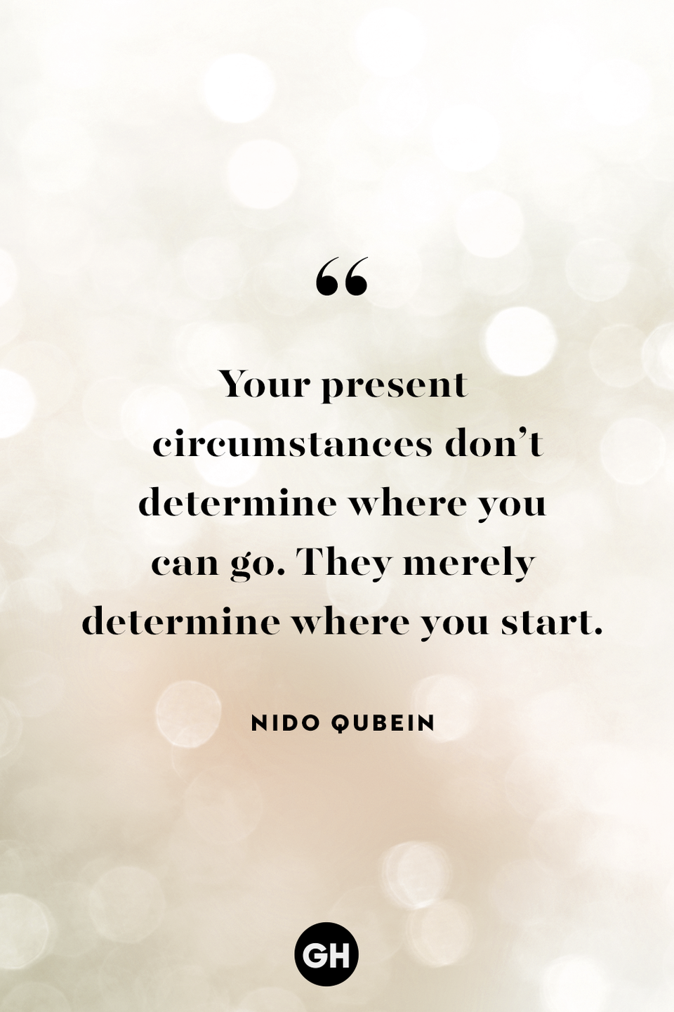 <p>Your present circumstances don't determine where you can go. They merely determine where you start.</p>