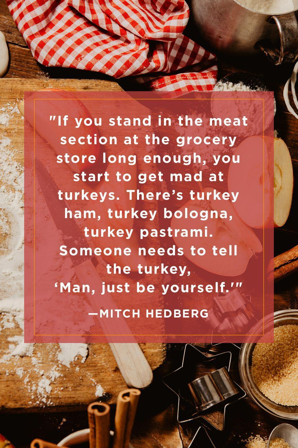 "<p>""If you stand in the meat section at the grocery store long enough, you start to get mad at turkeys. There's turkey ham, turkey bologna, turkey pastrami. Someone needs to tell the turkey, 'Man, just be yourself.'""</p>"