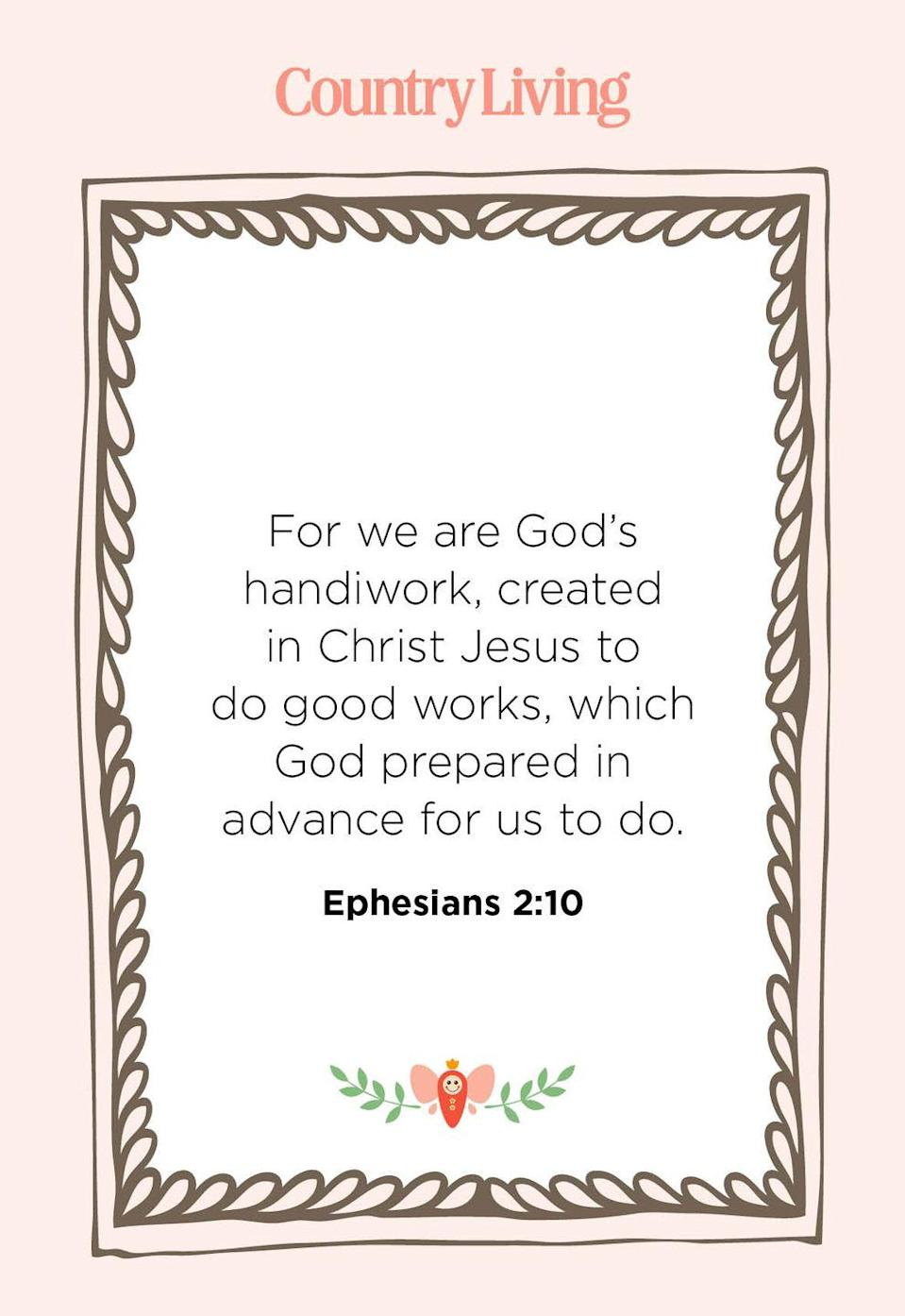 """<p>""""For we are God's handiwork, created in Christ Jesus to do good works, which God prepared in advance for us to do.""""</p>"""
