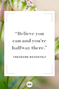 """<p>Believe you can and you're halfway there. </p><p><strong>RELATED: </strong><a href=""""https://www.goodhousekeeping.com/life/g5080/life-quotes/"""" rel=""""nofollow noopener"""" target=""""_blank"""" data-ylk=""""slk:Life Quotes That'll Motivate You to Take That Next Step"""" class=""""link rapid-noclick-resp"""">Life Quotes That'll Motivate You to Take That Next Step</a></p>"""