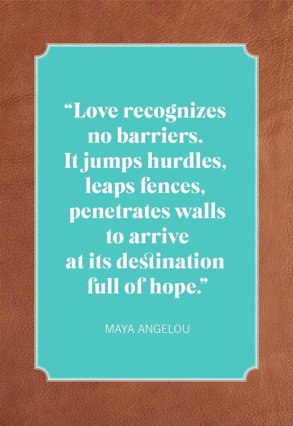 "<p>""Love recognizes no barriers. It jumps hurdles, leaps fences, penetrates walls to arrive at its destination full of hope.""</p>"