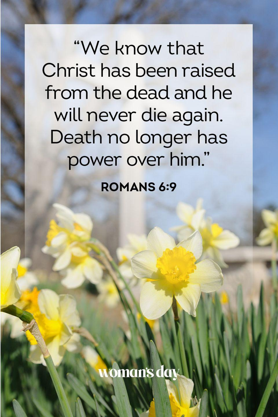 "<p>""We know that Christ has been raised from the dead and he will never die again. Death no longer has power over him."" — Romans 6:9</p>"
