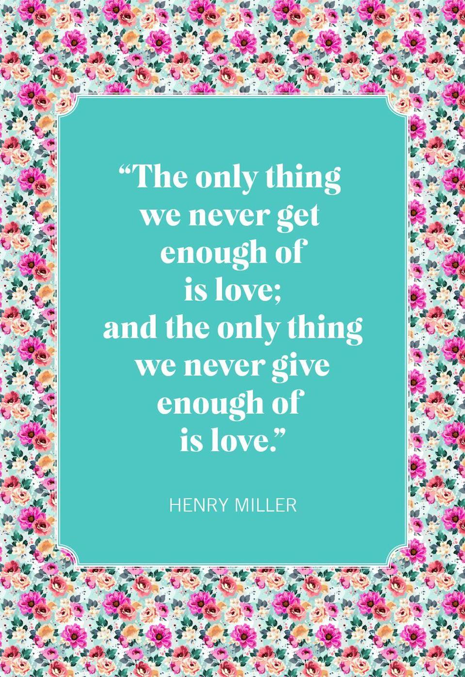 "<p>""The only thing we never get enough of is love; and the only thing we never give enough of is love.""</p>"