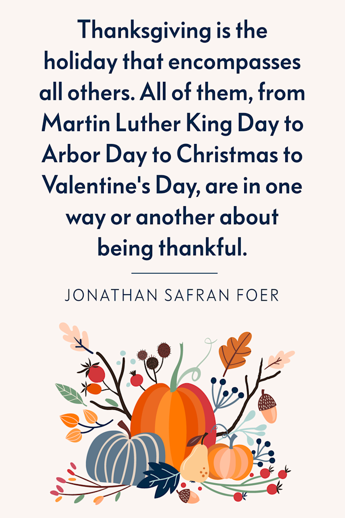 """<p>""""Thanksgiving is the holiday that encompasses all others. All of them, from Martin Luther King Day to Arbor Day to Christmas to Valentine's Day, are in one way or another about being thankful,"""" the American novelist wrote in his 2010 book <em><a href=""""https://www.amazon.com/Eating-Animals-Jonathan-Safran-Foer/dp/0316069884?tag=syn-yahoo-20&ascsubtag=%5Bartid%7C10072.g.28721147%5Bsrc%7Cyahoo-us"""" rel=""""nofollow noopener"""" target=""""_blank"""" data-ylk=""""slk:Eating Animals"""" class=""""link rapid-noclick-resp"""">Eating Animals</a>.</em><br></p>"""