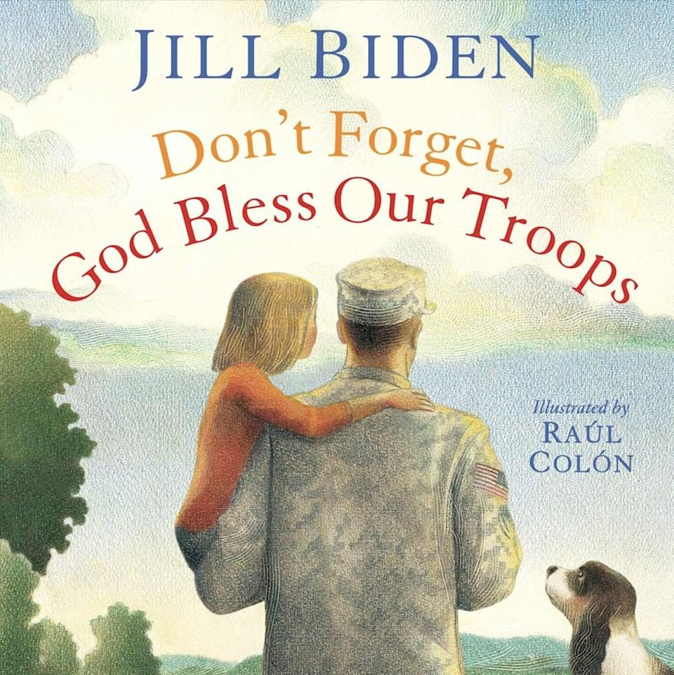 <p>Dr. Jill Biden authored another children's book, <span><strong>Don't Forget, God Bless Our Troops</strong></span> ($17, originally $20), about what life is like when a parent is off at war from the eyes of a little girl. This book was inspired by Dr. Biden's granddaughter Natalie.</p>