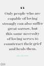 """<p>""""Only people who are capable of loving strongly can also suffer great sorrow, but this same necessity of loving serves to counteract their grief and heals them.""""</p>"""