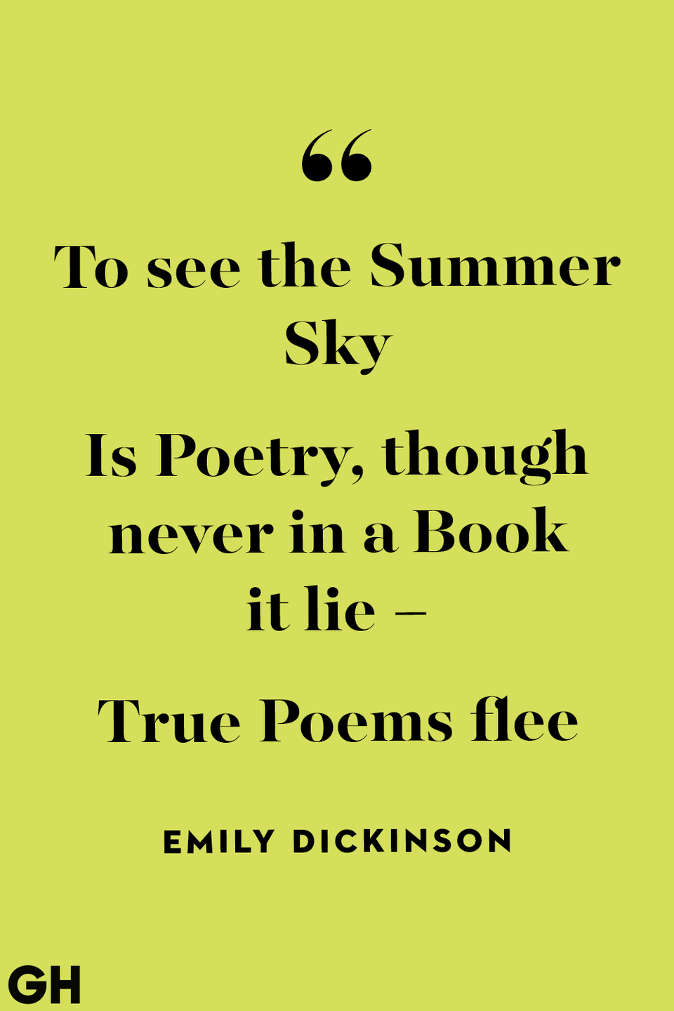 <p>To see the Summer Sky</p><p>Is Poetry, though never in a Book it lie –</p><p>True Poems flee</p>