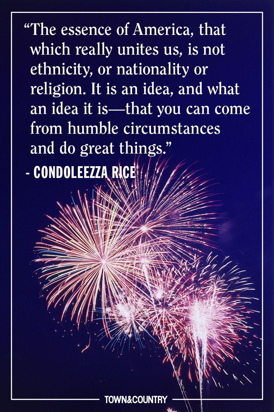 """<p>""""The essence of America, that which really unites us, is not ethnicity, or nationality or religion. It is an idea, and what an idea it is—that you can come from humble circumstances and do great things."""" </p><p><em>— Condoleezza Rice</em></p>"""