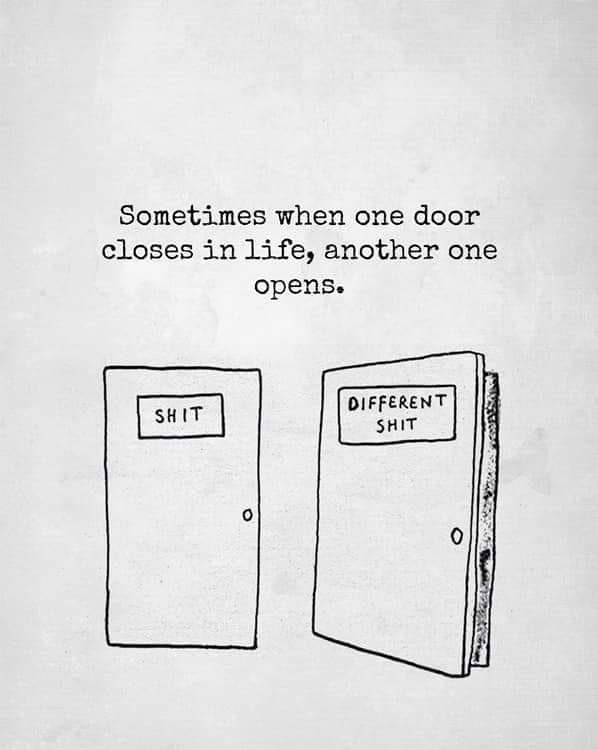"meme text: sometimes when one door closes in life, another one opens. meme image: two doors - closed door labeled ""shit"" and open door labeled ""different shit"""