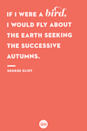 <p>If I were a bird, I would fly about the Earth seeking the successive autumns.</p>