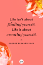 <p>Life isn't about finding yourself. Life is about creating yourself. </p>