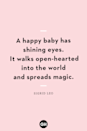 <p>A happy baby has shining eyes. It walks open-hearted into the world and spreads magic.</p>