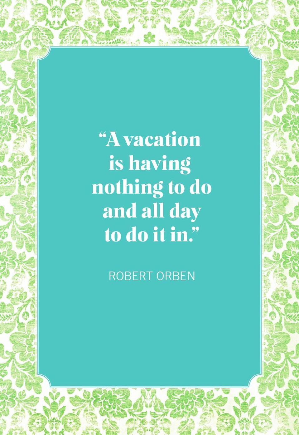 """<p>""""A vacation is having nothing to do and all day to do it in.""""</p>"""