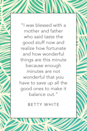 """<p><a href=""""https://www.dailyactor.com/interview/betty-white-interview/"""" rel=""""nofollow noopener"""" target=""""_blank"""" data-ylk=""""slk:This 2012 article"""" class=""""link rapid-noclick-resp"""">This 2012 article</a> suggests that Betty White may have inherited some of her wisdom from her parents. """"I was blessed with a mother and father who said taste the good stuff now and realize how fortunate and how wonderful things are this minute because enough minutes are not wonderful that you have to save up all the good ones to make it balance out.""""</p>"""