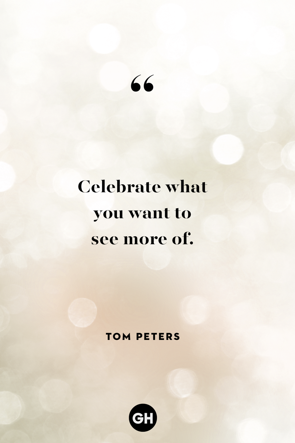 <p>Celebrate what you want to see more of.</p>