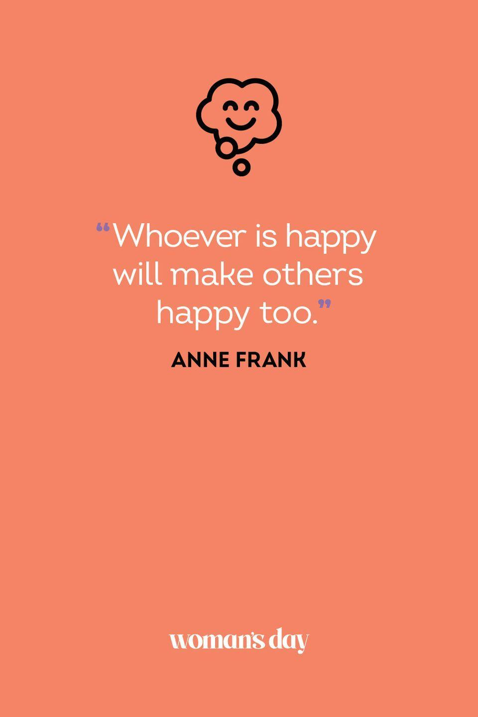 <p>Whoever is happy will make others happy too.</p>