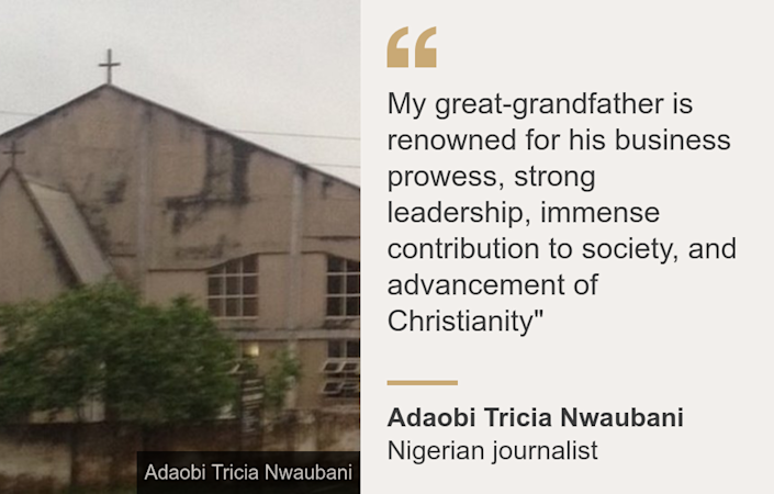 """My great-grandfather is renowned for his business prowess, strong leadership, immense contribution to society, and advancement of Christianity"""", Source: Adaobi Tricia Nwaubani, Source description: Nigerian journalist, Image: Church"