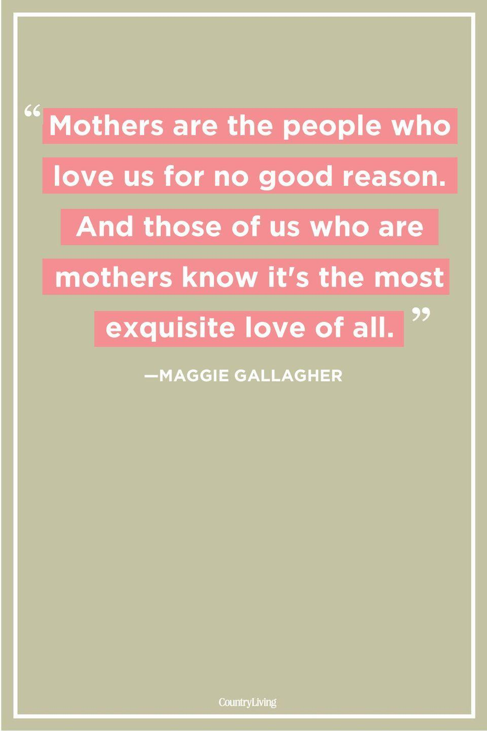"<p>""Mothers are the people who love us for no good reason. And those of us who are mothers know it's the most exquisite love of all.""</p>"