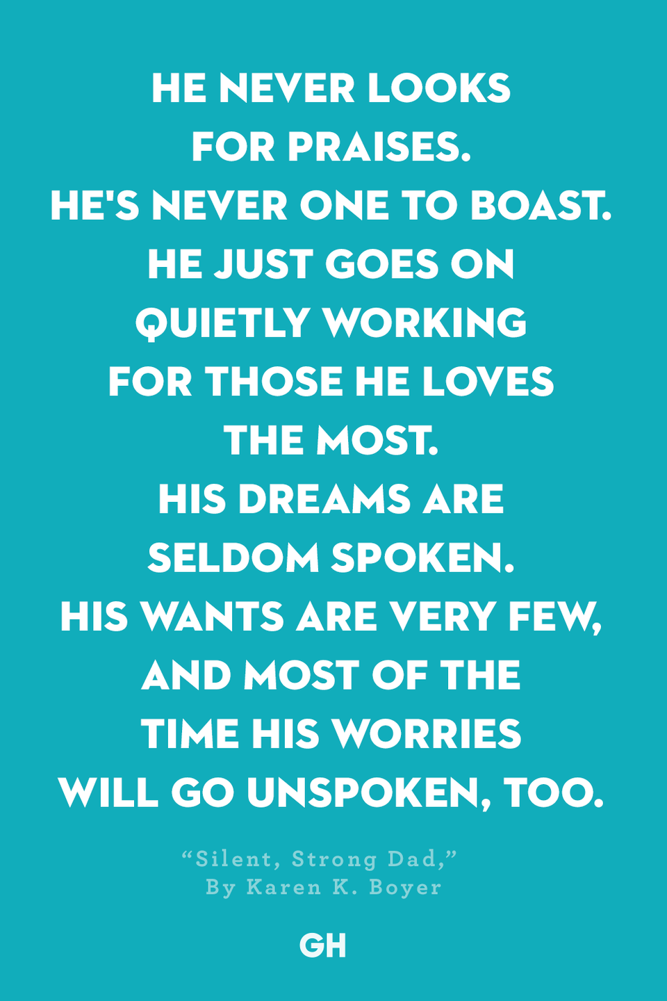 <p>He never looks for praises.</p><p>He's never one to boast.</p><p>He just goes on quietly working</p><p>For those he loves the most.</p><p>His dreams are seldom spoken.</p><p>His wants are very few,</p><p>And most of the time his worries</p><p>Will go unspoken, too.</p><p>He's there… a firm foundation</p><p>Through all our storms of life,</p><p>A sturdy hand to hold onto</p><p>In times of stress and strife.</p><p>A true friend we can turn to</p><p>When times are good or bad.</p><p>One of our greatest blessings,</p><p>The man that we call Dad.</p>
