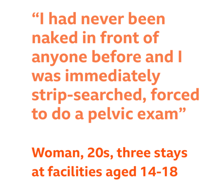 """Quote - """"I had never been naked in front of anyone before and I was immediately strip-searched, forced to do a pelvic exam"""" Woman, 30s, multiple facilities aged 14-18"""