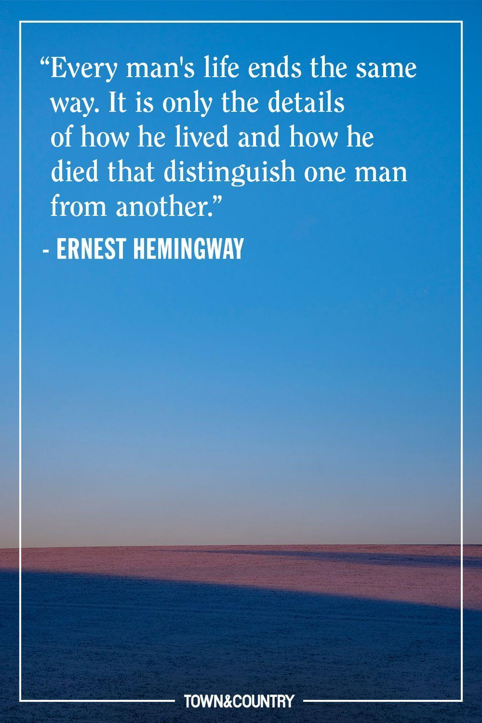 """<p>""""Every man's life ends the same way. It is only the details of how he lived and how he died that distinguish one man from another.""""</p><p>– Ernest Hemingway</p>"""