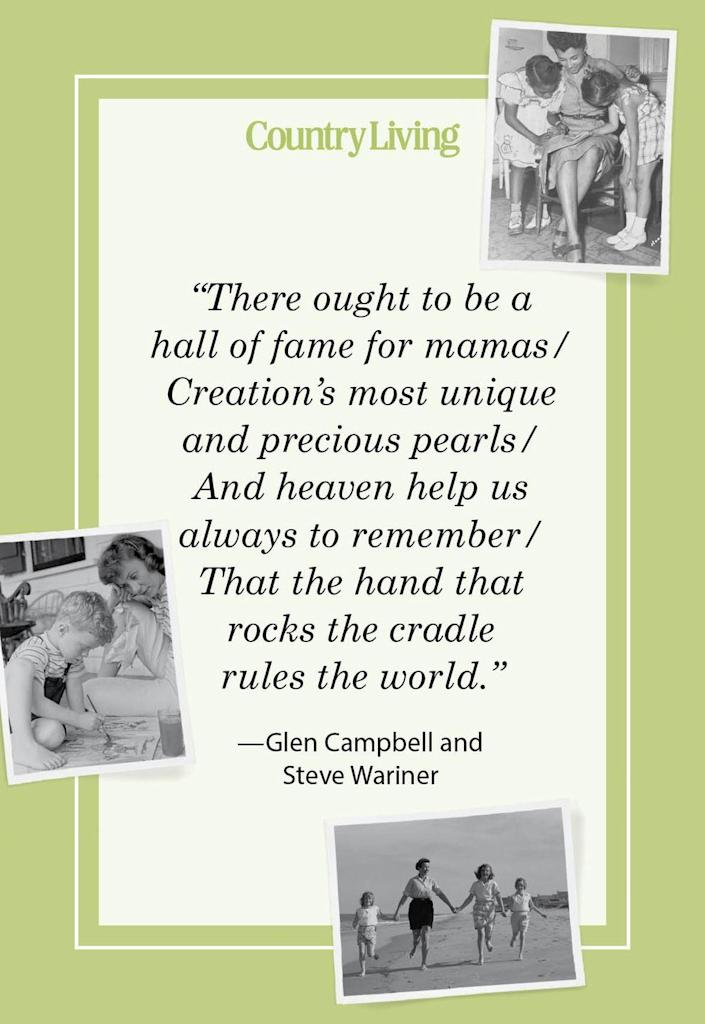 """<p>""""There ought to be a hall of fame for mamas/<br>Creation's most unique and precious pearls/<br>And heaven help us always to remember/<br>That the hand that rocks the cradle rules the world.""""</p>"""