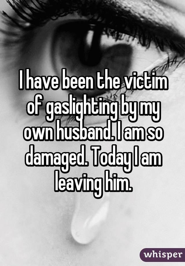 I have been the victim of gaslighting by my own husband. I am so damaged. Today I am leaving him.