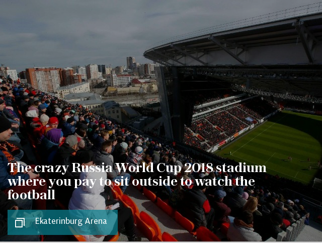 Ekaterinburg Arena: The crazy Russia World Cup 2018 stadium where you pay to sit outside to watch the football