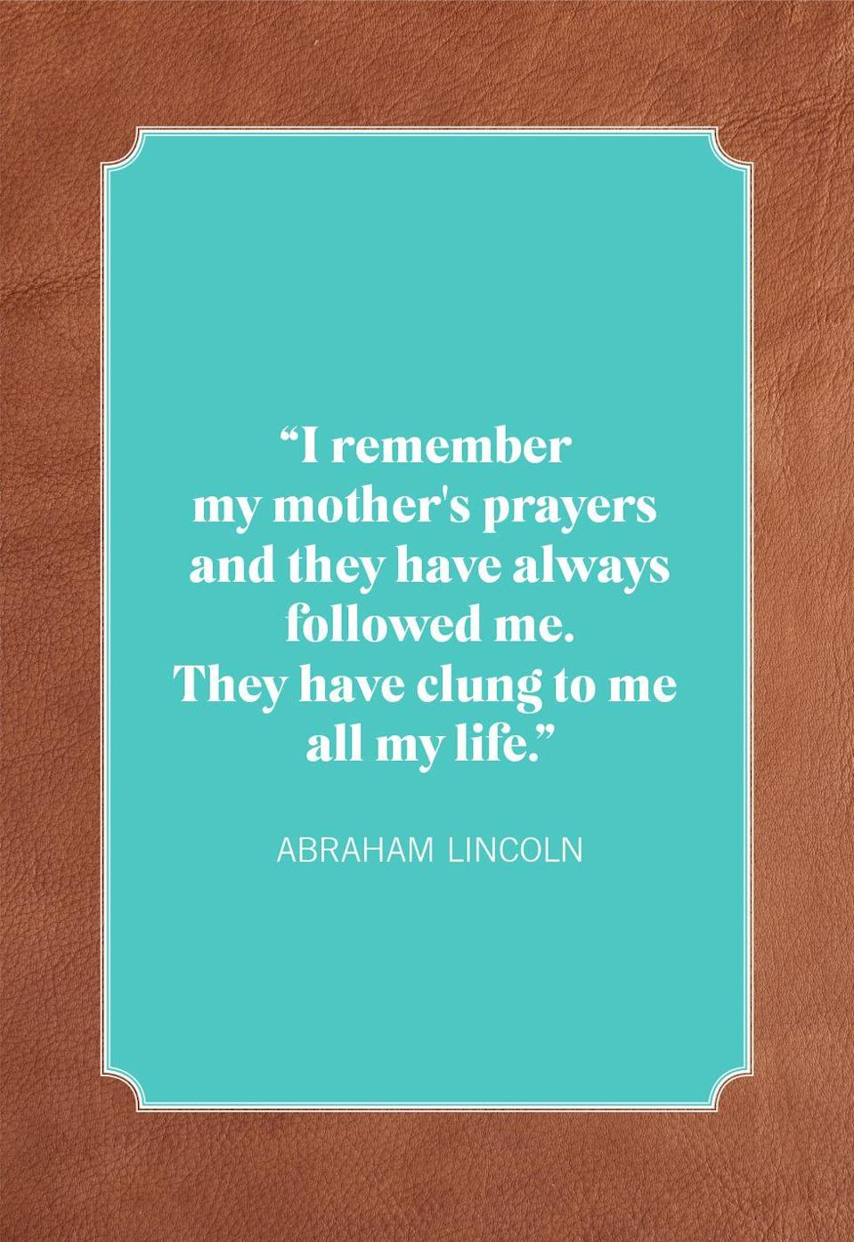 """<p>""""I remember my mother's prayers and they have always followed me. They have clung to me all my life.""""</p>"""