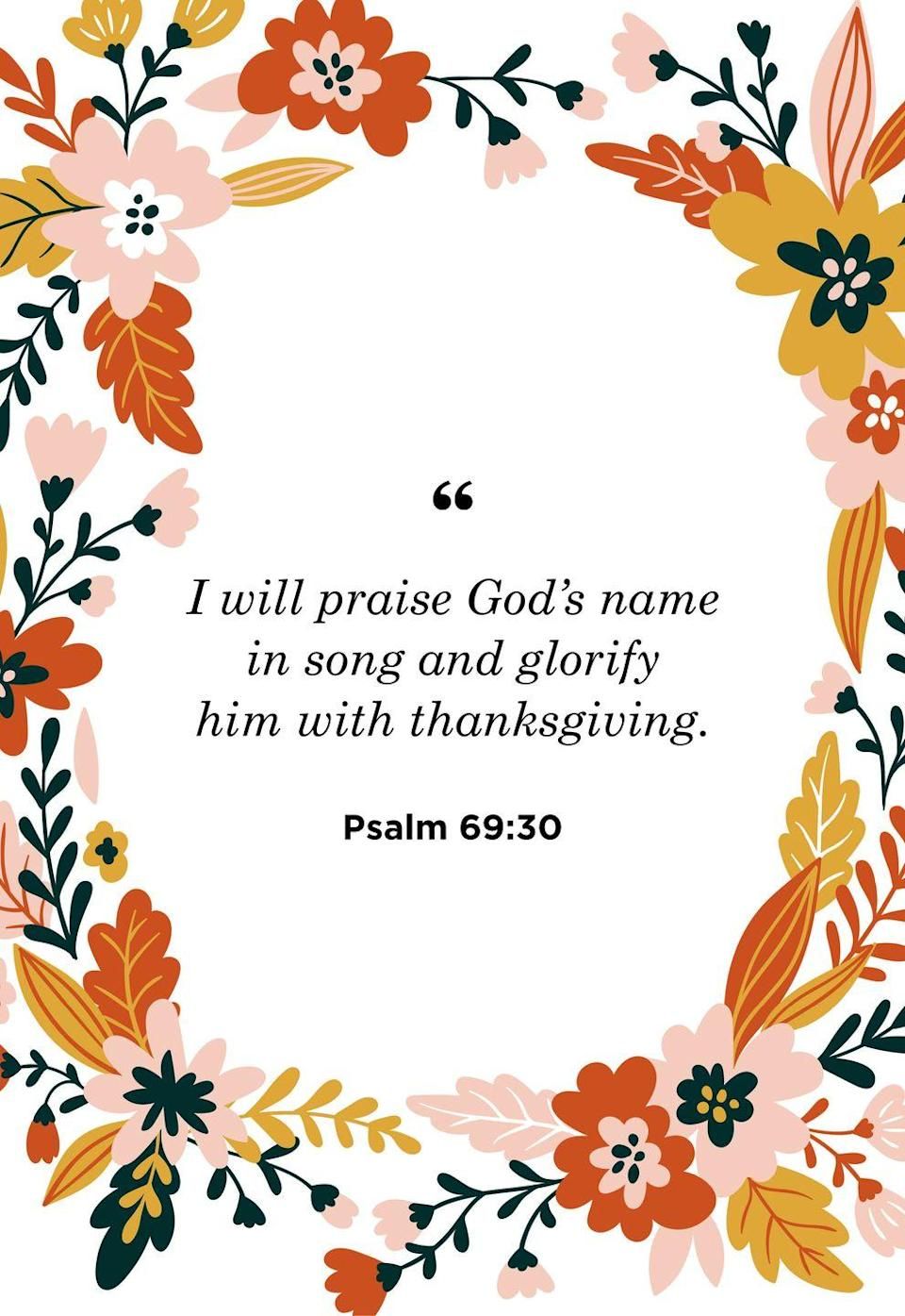 """<p>""""I will praise God's name in song and glorify him with thanksgiving.""""</p>"""